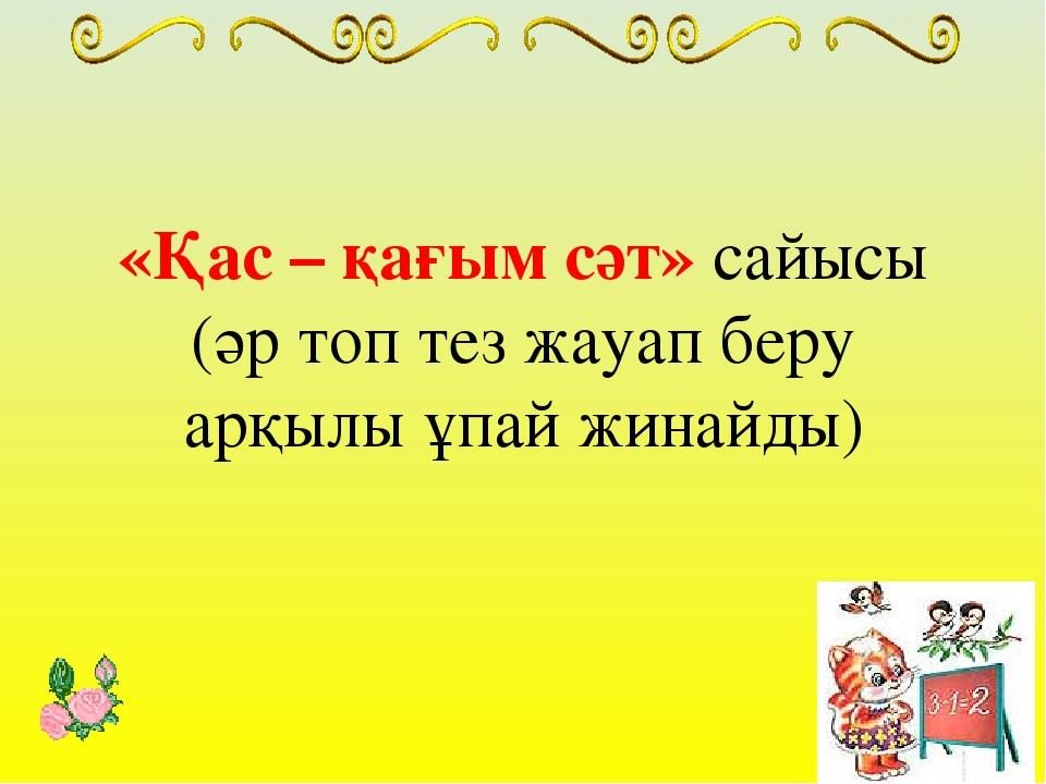 «Қас – қағым сәт» сайысы (әр топ тез жауап беру арқылы ұпай жинайды)