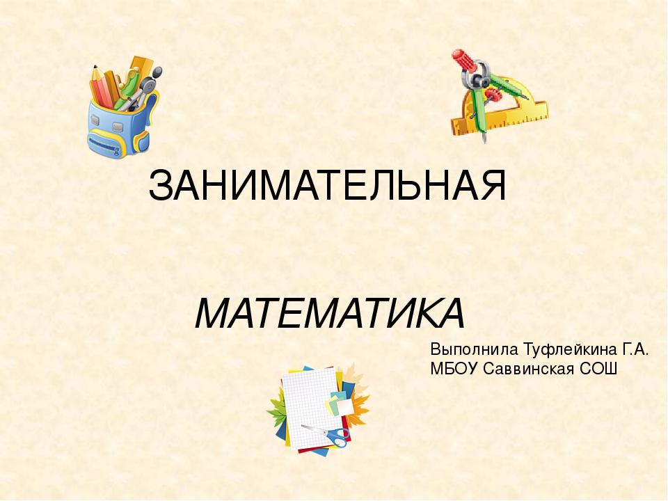 ЗАНИМАТЕЛЬНАЯ МАТЕМАТИКА Выполнила Туфлейкина Г.А. МБОУ Саввинская СОШ