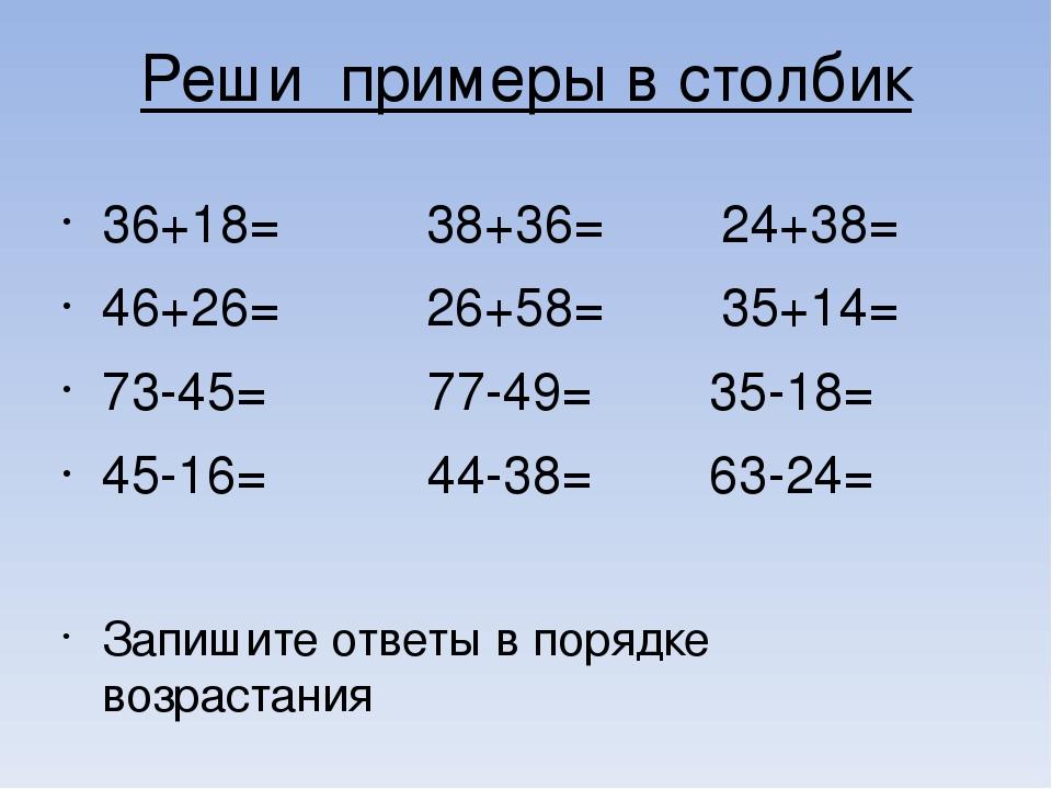 Реши примеры в столбик 36+18= 38+36= 24+38= 46+26= 26+58= 35+14= 73-45= 77-49...