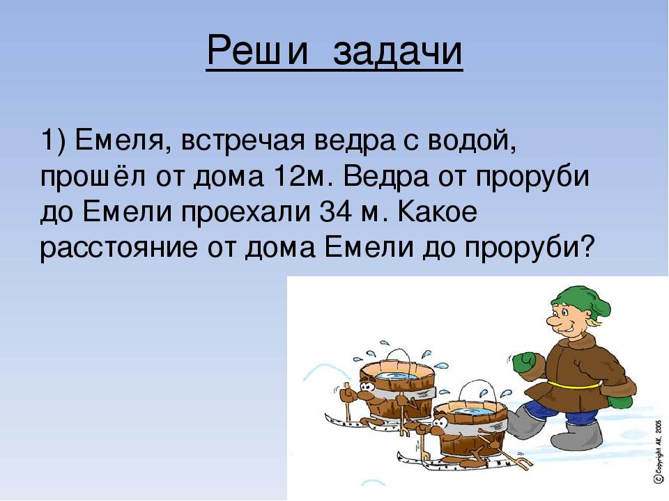 Реши задачи 1) Емеля, встречая ведра с водой, прошёл от дома 12м. Ведра от пр...