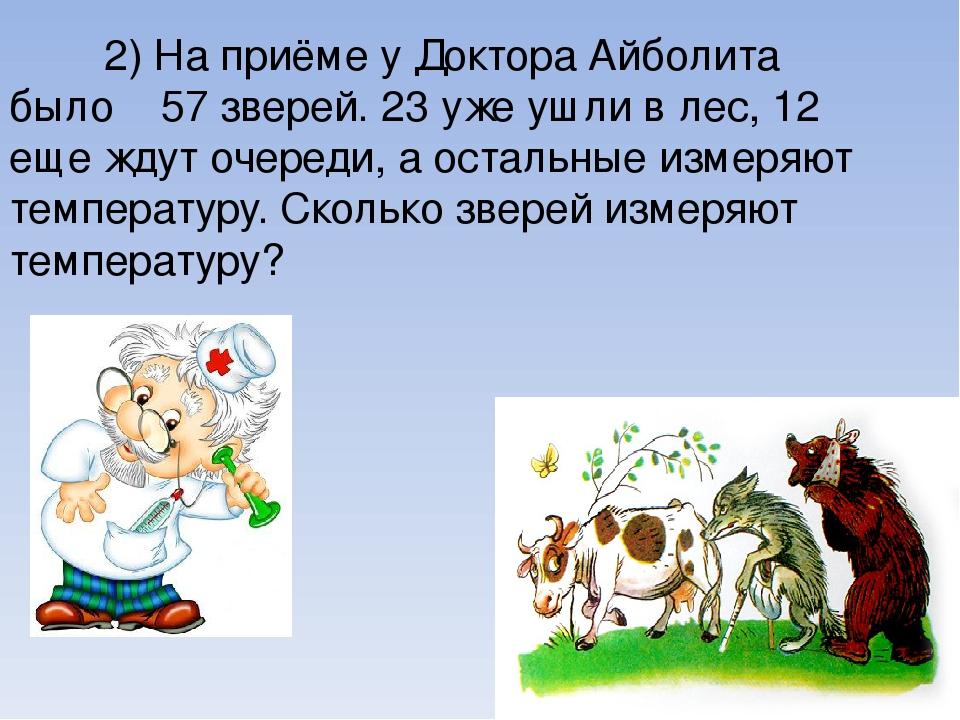 2) На приёме у Доктора Айболита было 57 зверей. 23 уже ушли в лес, 12 еще жду...