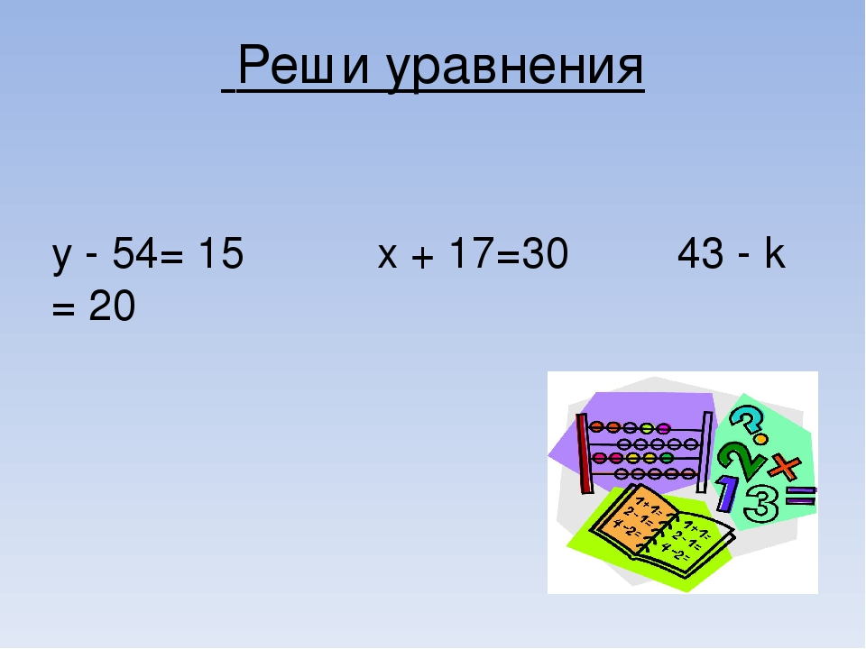 Реши уравнения у - 54= 15 х + 17=30 43 - k = 20
