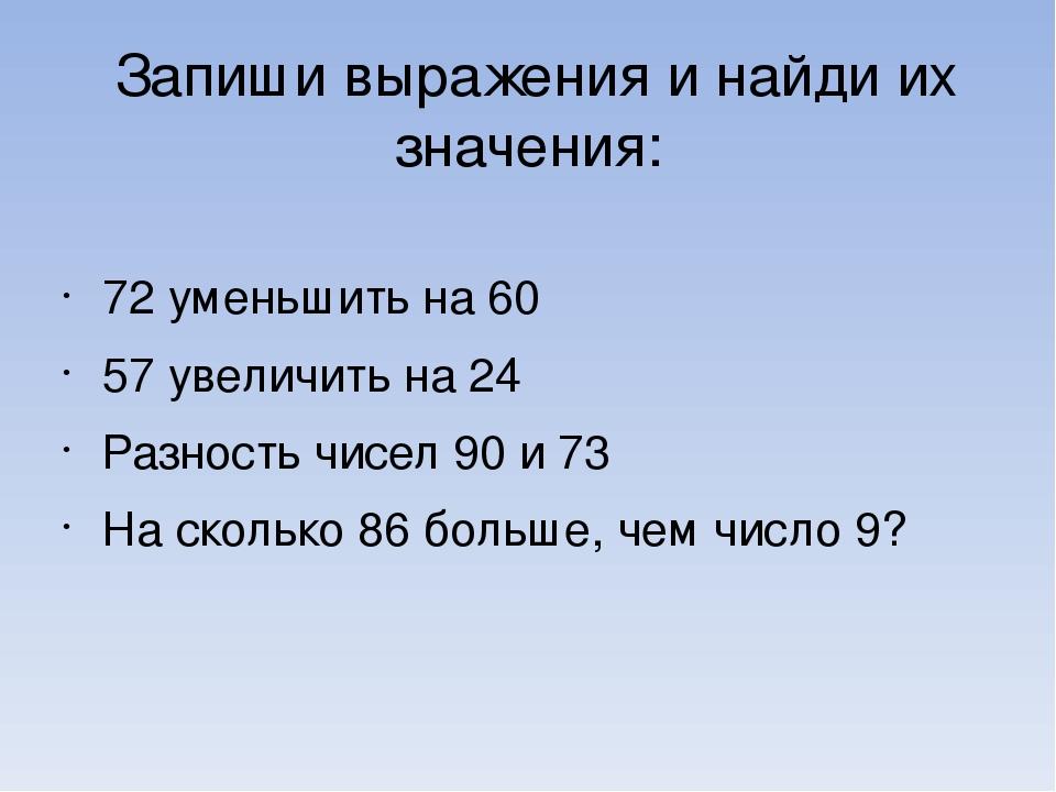 Запиши выражения и найди их значения: 72 уменьшить на 60 57 увеличить на 24 Р...