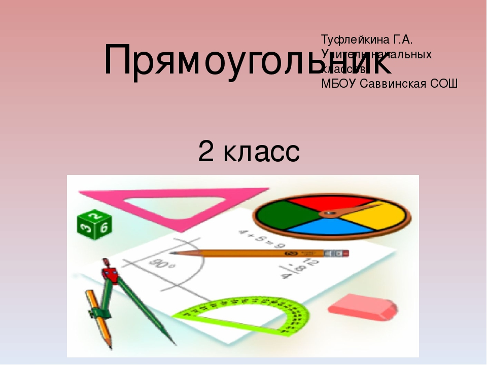 Прямоугольник 2 класс Туфлейкина Г.А. Учитель начальных классов МБОУ Саввинск...