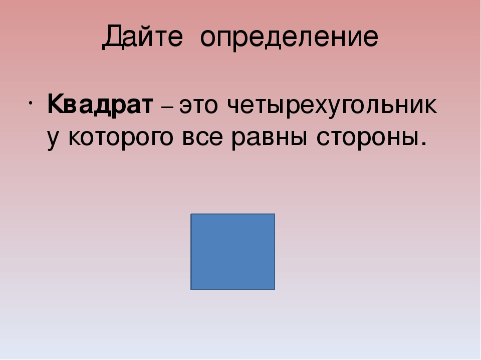 Дайте определение Квадрат – это четырехугольник у которого все равны стороны.
