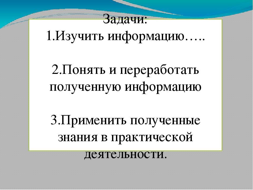 Задачи: 1.Изучить информацию….. 2.Понять и переработать полученную информацию...