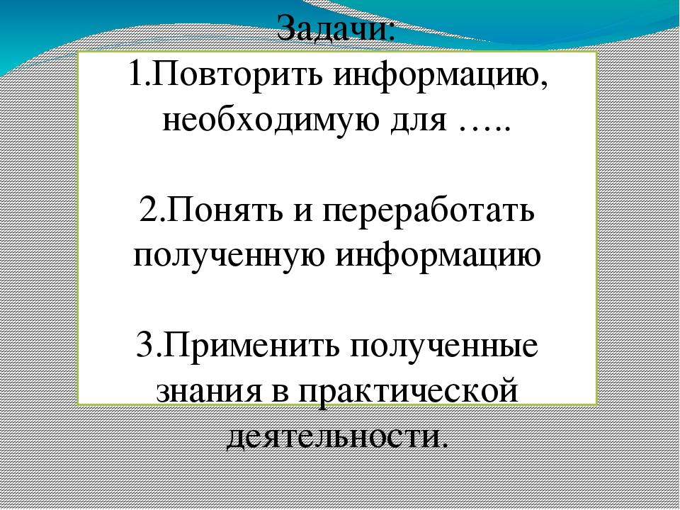 Задачи: 1.Повторить информацию, необходимую для ….. 2.Понять и переработать п...