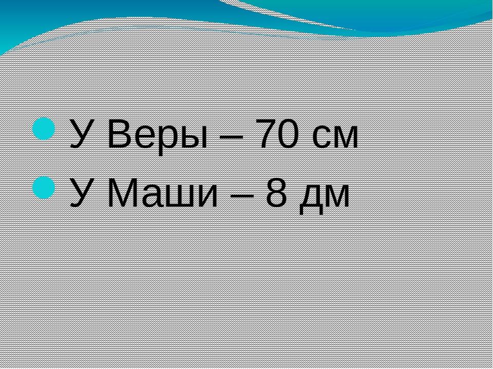 У Веры – 70 см У Маши – 8 дм