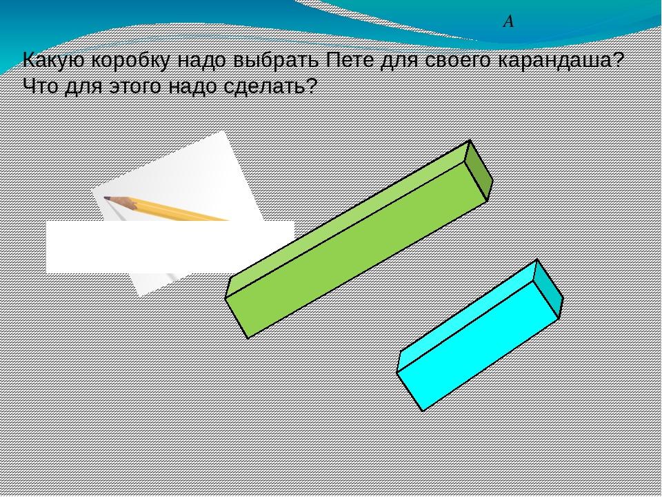 А Какую коробку надо выбрать Пете для своего карандаша? Что для этого надо сд...