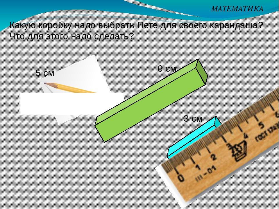 МАТЕМАТИКА Какую коробку надо выбрать Пете для своего карандаша? Что для этог...