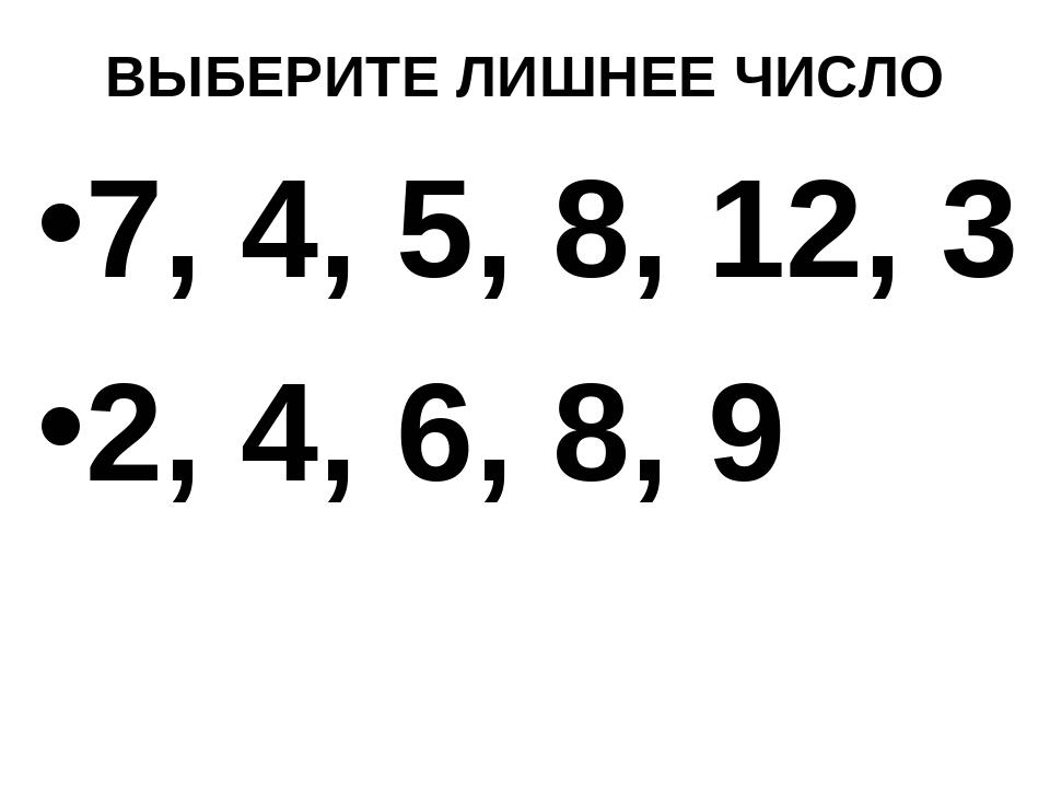 ВЫБЕРИТЕ ЛИШНЕЕ ЧИСЛО 7, 4, 5, 8, 12, 3 2, 4, 6, 8, 9