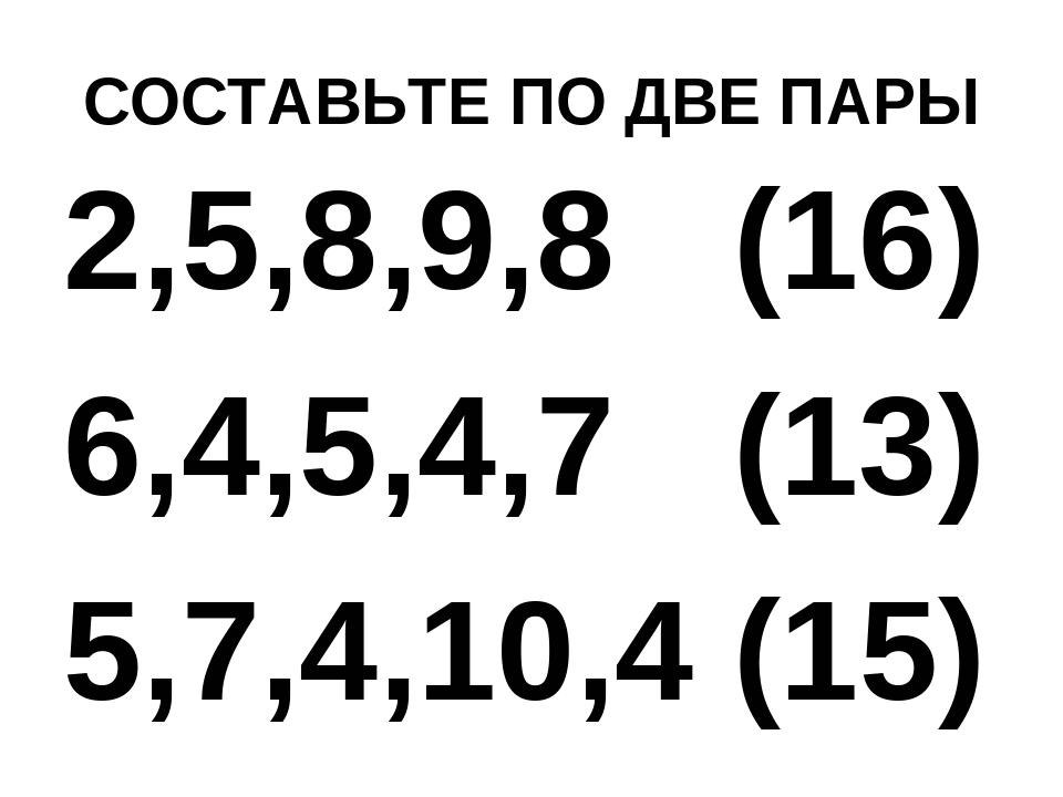 СОСТАВЬТЕ ПО ДВЕ ПАРЫ 2,5,8,9,8 (16) 6,4,5,4,7 (13) 5,7,4,10,4 (15)