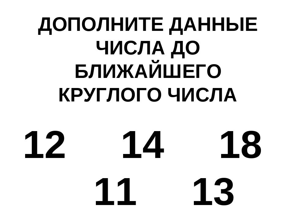ДОПОЛНИТЕ ДАННЫЕ ЧИСЛА ДО БЛИЖАЙШЕГО КРУГЛОГО ЧИСЛА 12 14 18 11 13
