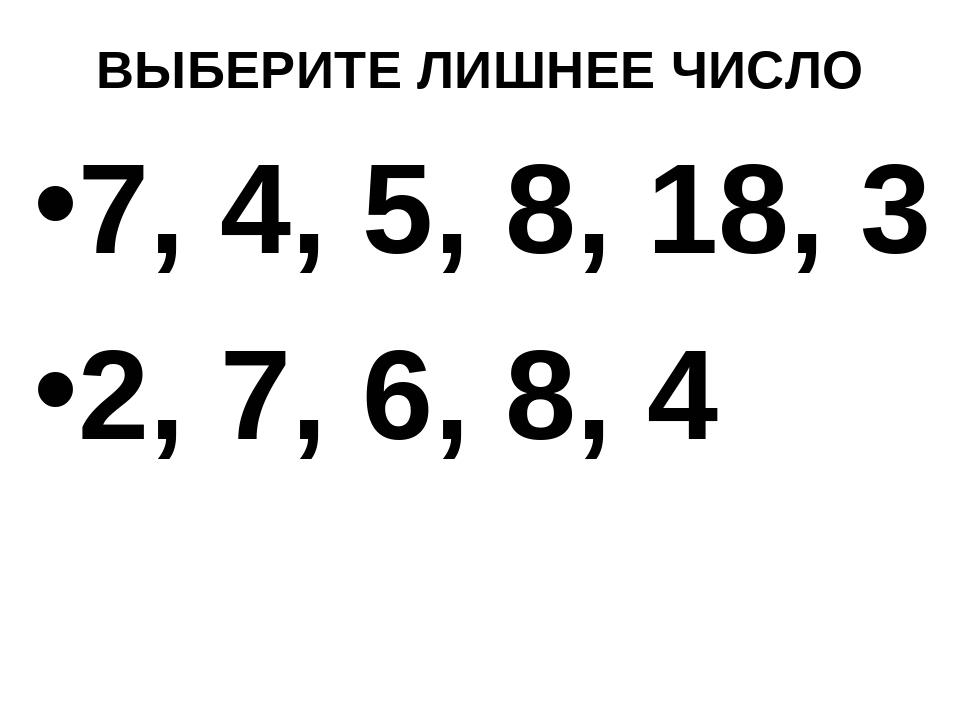 ВЫБЕРИТЕ ЛИШНЕЕ ЧИСЛО 7, 4, 5, 8, 18, 3 2, 7, 6, 8, 4