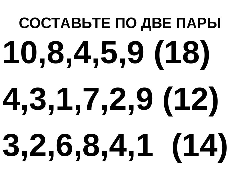 СОСТАВЬТЕ ПО ДВЕ ПАРЫ 10,8,4,5,9 (18) 4,3,1,7,2,9 (12) 3,2,6,8,4,1 (14)