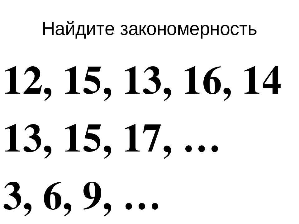 Найдите закономерность 12, 15, 13, 16, 14 13, 15, 17, … 3, 6, 9, …