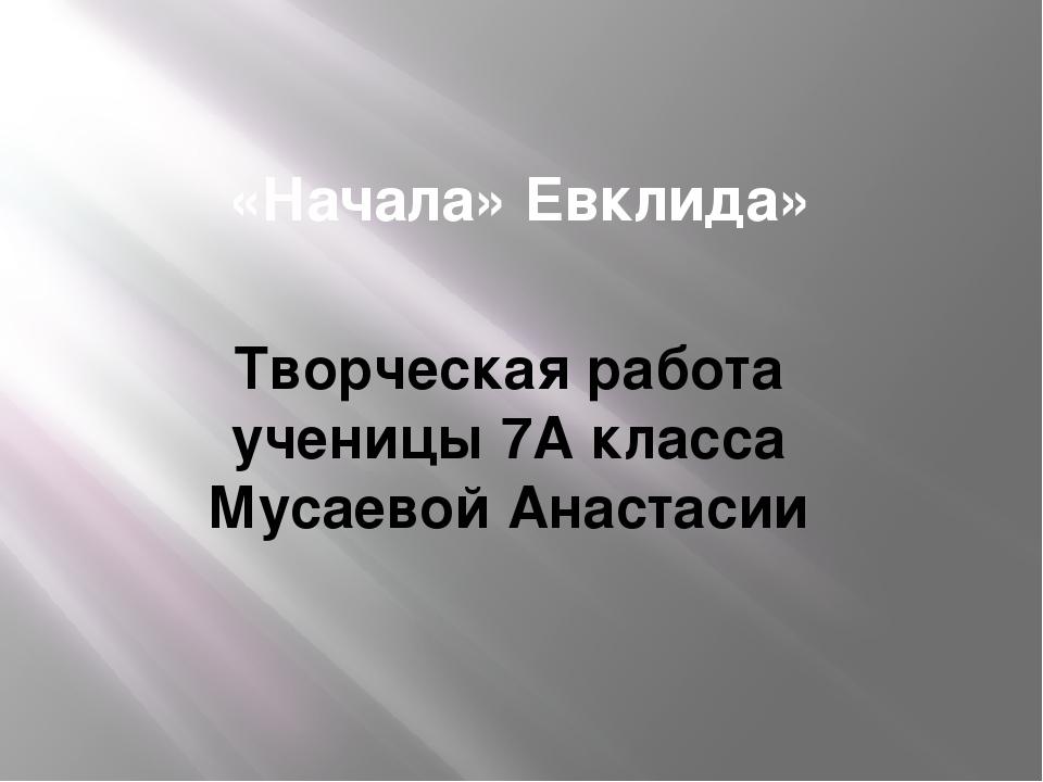 «Начала» Евклида» Творческая работа ученицы 7А класса Мусаевой Анастасии