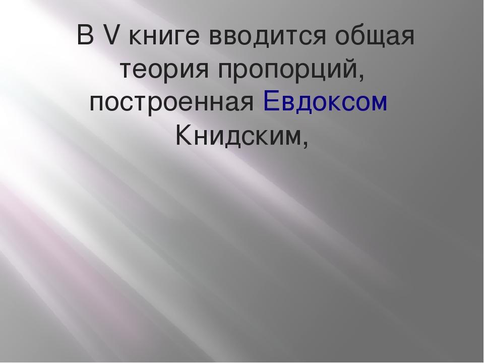 В V книге вводится общая теория пропорций, построеннаяЕвдоксом Книдским,