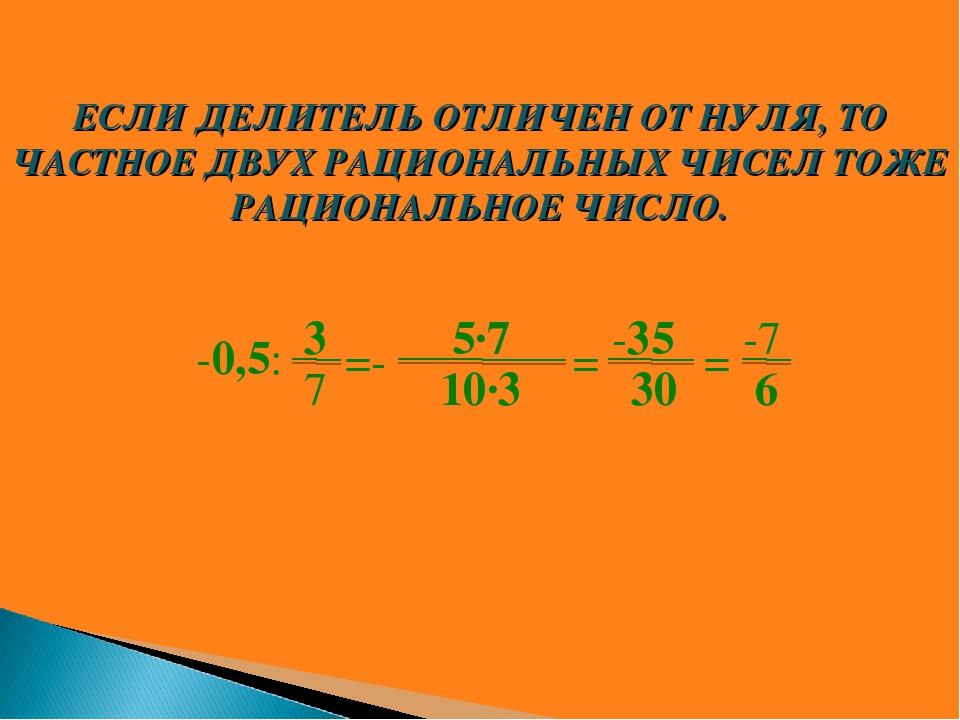 3 7 -0,5: =- 5∙7 10∙3 = -7 6 = -35 30 ЕСЛИ ДЕЛИТЕЛЬ ОТЛИЧЕН ОТ НУЛЯ, ТО ЧАСТН...