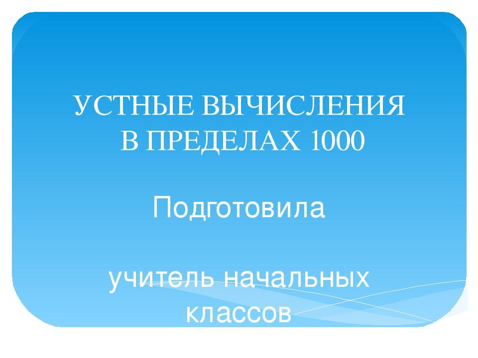 УСТНЫЕ ВЫЧИСЛЕНИЯ В ПРЕДЕЛАХ 1000 Подготовила учитель начальных классов МБОУ...