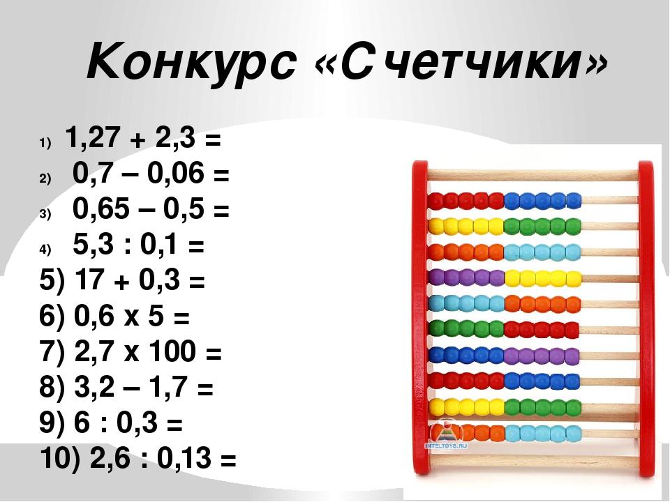 Конкурс «Счетчики» 1,27 + 2,3 = 0,7 – 0,06 = 0,65 – 0,5 = 5,3 : 0,1 = 5) 17 +...