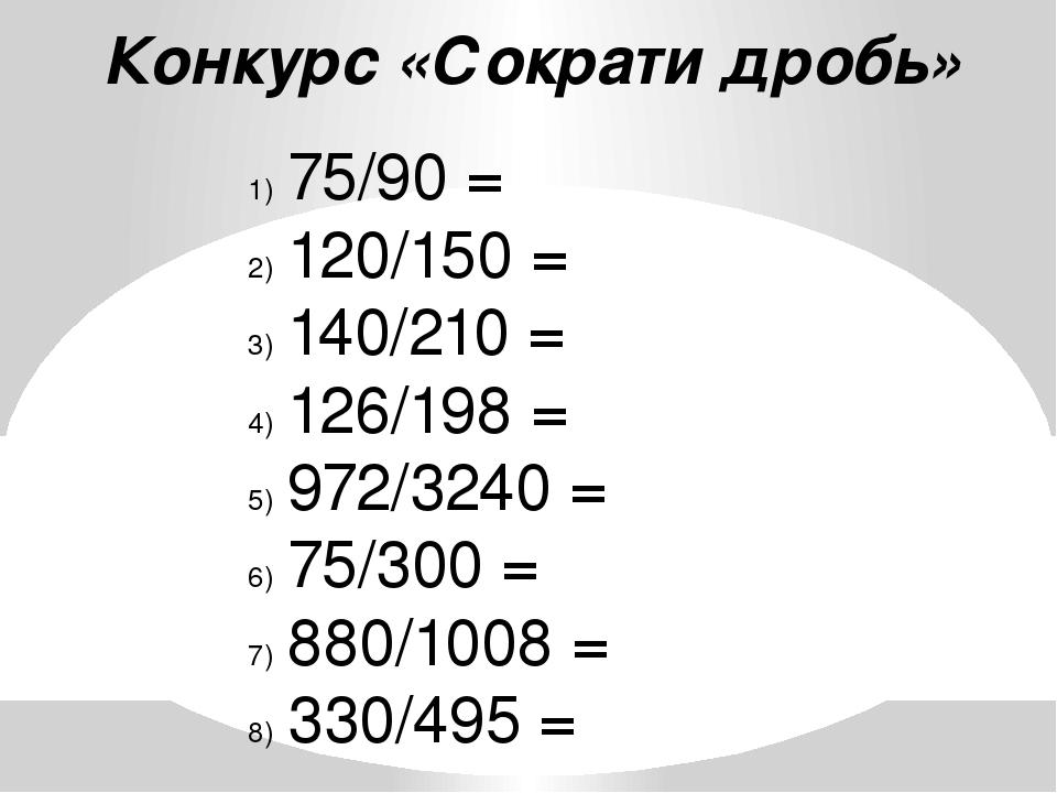 Конкурс «Сократи дробь» 75/90 = 120/150 = 140/210 = 126/198 = 972/3240 = 75/3...