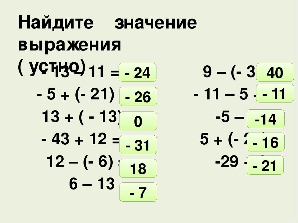 - 13 – 11 = 9 – (- 31) = - 5 + (- 21) = - 11 – 5 + 5= 13 + ( - 13)= -5 – 9 =...