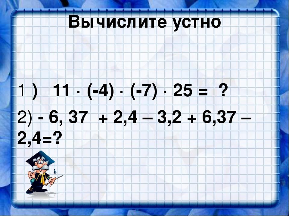 Вычислите устно 1 ) 11 · (-4) · (-7) · 25 = ? 2) - 6, 37 + 2,4 – 3,2 + 6,37 –...