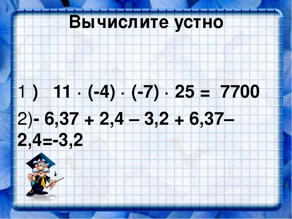 Вычислите устно 1 ) 11 · (-4) · (-7) · 25 = 7700 2)- 6,37 + 2,4 – 3,2 + 6,37–...
