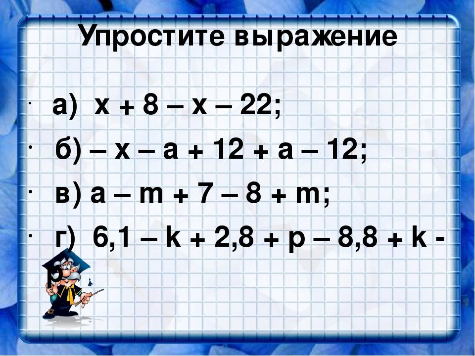 Упростите выражение а) х + 8 – х – 22; б) – x – a + 12 + a – 12; в) а – m + 7...
