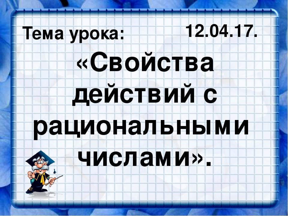 «Свойства действий с рациональными числами». Тема урока: 12.04.17.