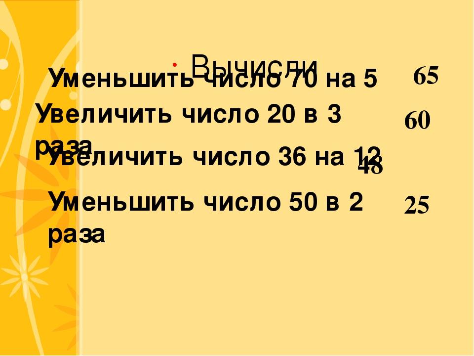 Вычисли Уменьшить число 70 на 5 Увеличить число 20 в 3 раза Увеличить число 3...