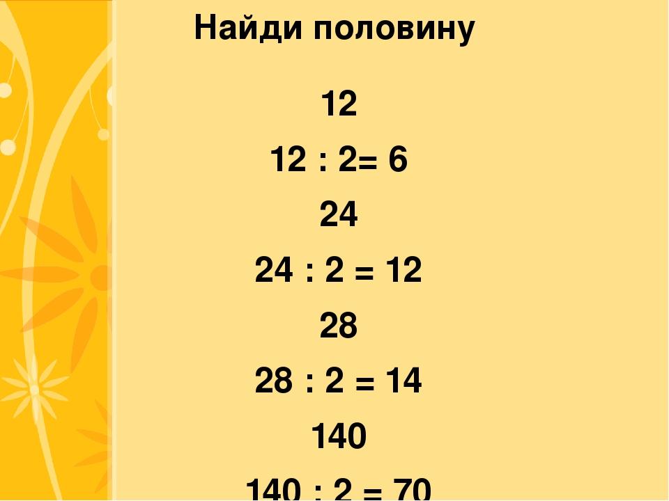 Найди половину 12 12 : 2= 6 24 24 : 2 = 12 28 28 : 2 = 14 140 140 : 2 = 70 Cl...