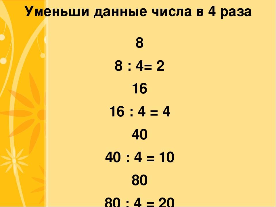 Уменьши данные числа в 4 раза 8 8 : 4= 2 16 16 : 4 = 4 40 40 : 4 = 10 80 80 :...