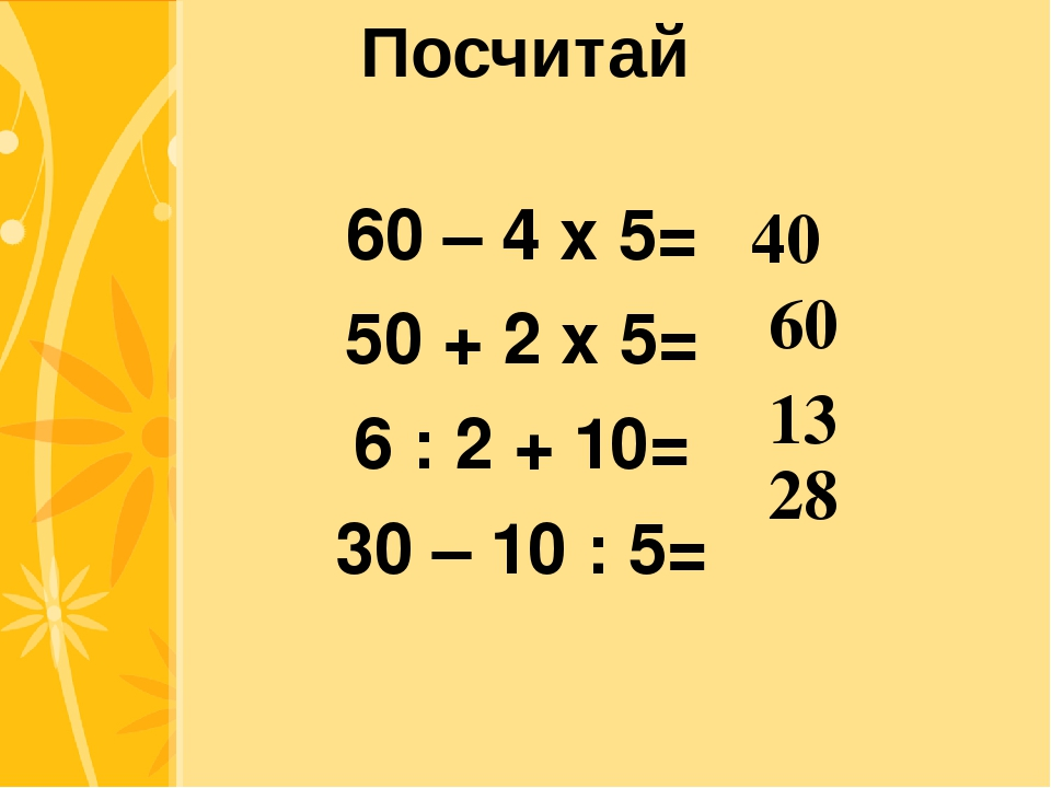 Посчитай 60 – 4 х 5= 50 + 2 х 5= 6 : 2 + 10= 30 – 10 : 5= 40 60 13 28 Click t...