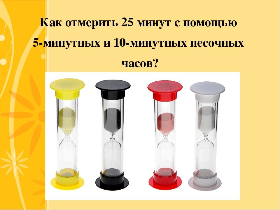 Как отмерить 25 минут с помощью 5-минутных и 10-минутных песочных часов? Clic...