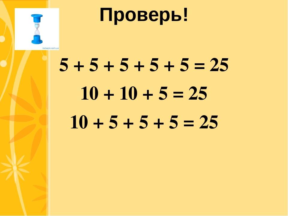 Проверь! 5 + 5 + 5 + 5 + 5 = 25 10 + 10 + 5 = 25 10 + 5 + 5 + 5 = 25 Click to...