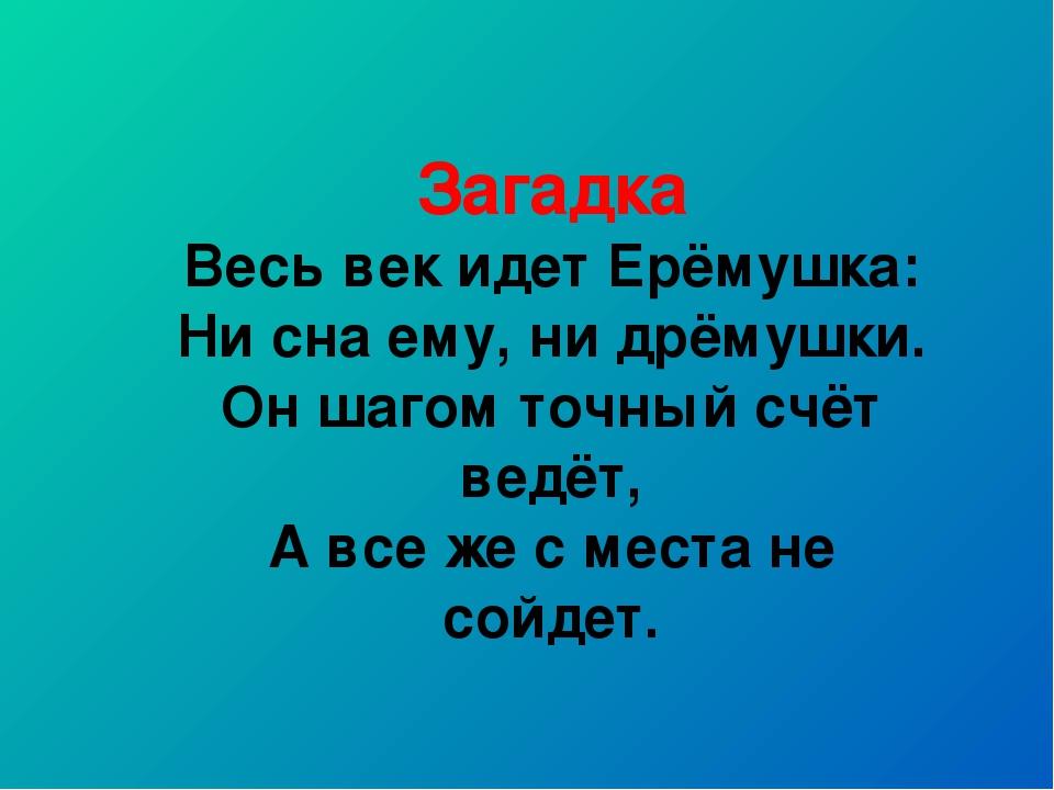 Загадка Весь век идет Ерёмушка: Ни сна ему, ни дрёмушки. Он шагом точный счёт...
