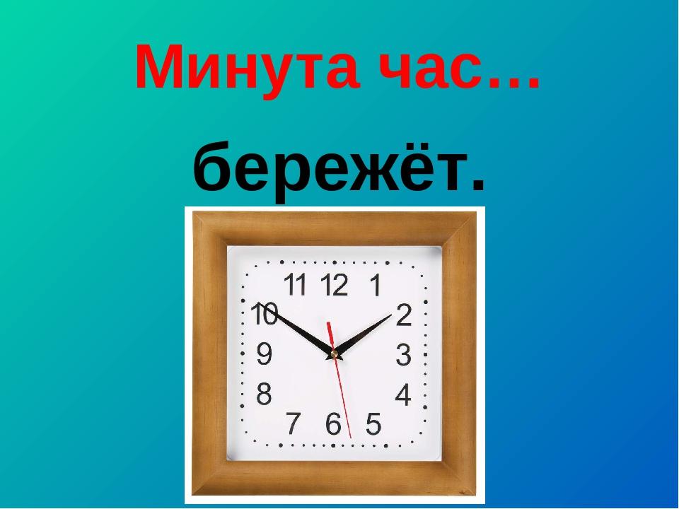 Минута час… бережёт.