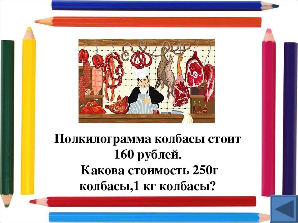 Полкилограмма колбасы стоит 160 рублей. Какова стоимость 250г колбасы,1 кг ко...