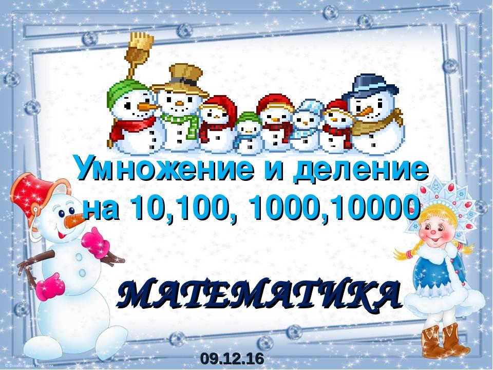 Умножение и деление на 10,100, 1000,10000 МАТЕМАТИКА 09.12.16