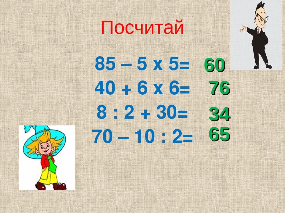 Посчитай 85 – 5 х 5= 40 + 6 х 6= 8 : 2 + 30= 70 – 10 : 2= 60 76 34 65