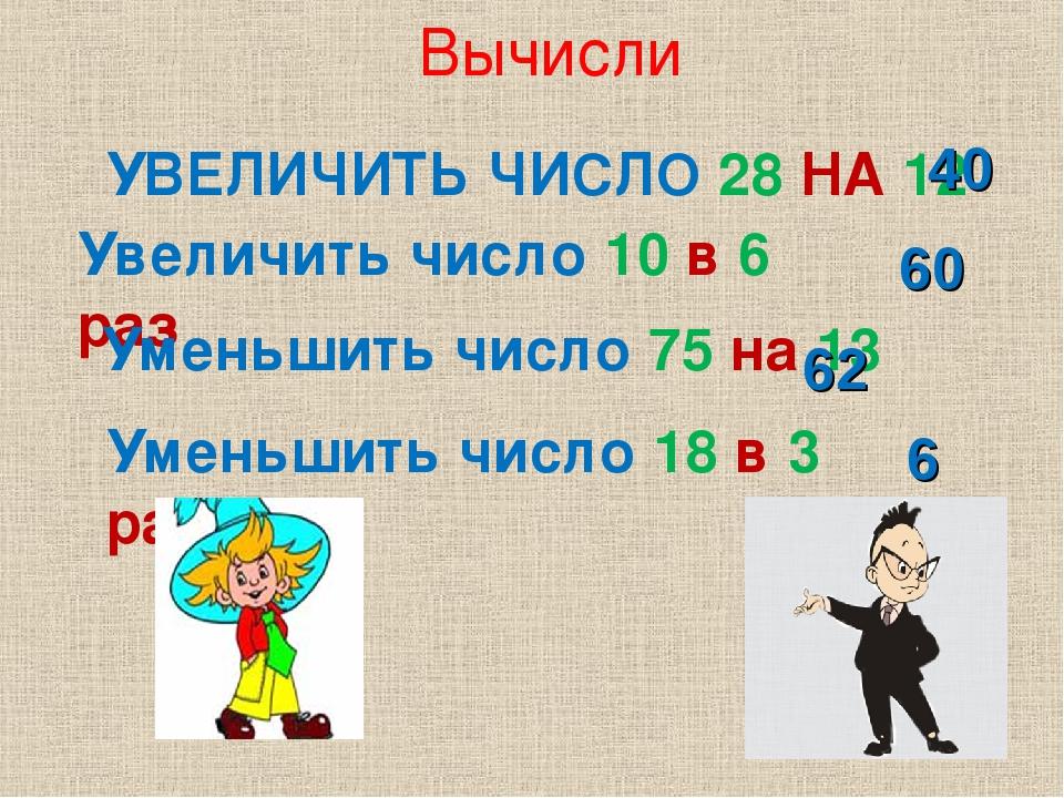 Вычисли УВЕЛИЧИТЬ ЧИСЛО 28 НА 12 Увеличить число 10 в 6 раз Уменьшить число 7...