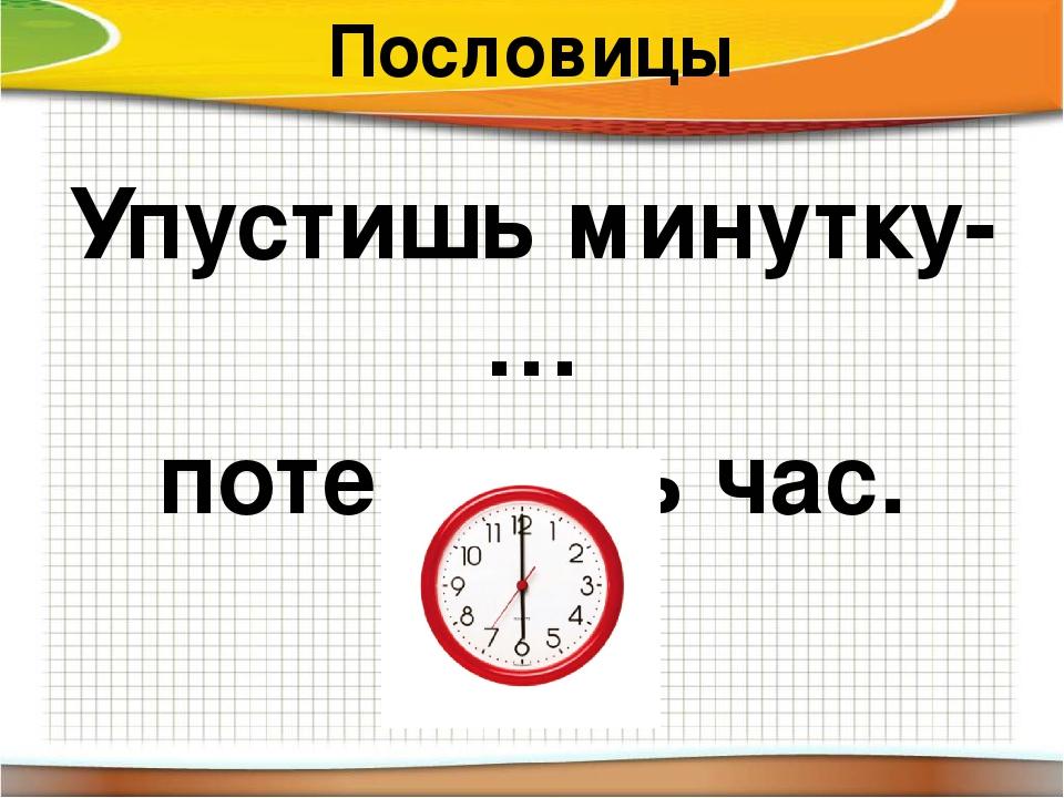 Пословицы Упустишь минутку- … потеряешь час.