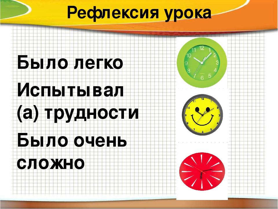 Рефлексия урока Было легко Испытывал (а) трудности Было очень сложно