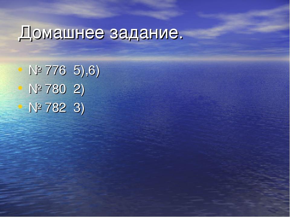 Домашнее задание. № 776 5),6) № 780 2) № 782 3)