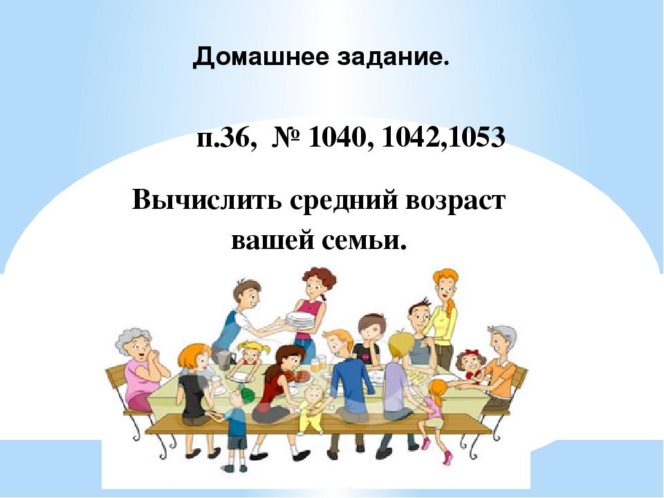 Домашнее задание. п.36, № 1040, 1042,1053 Вычислить средний возраст вашей семьи.