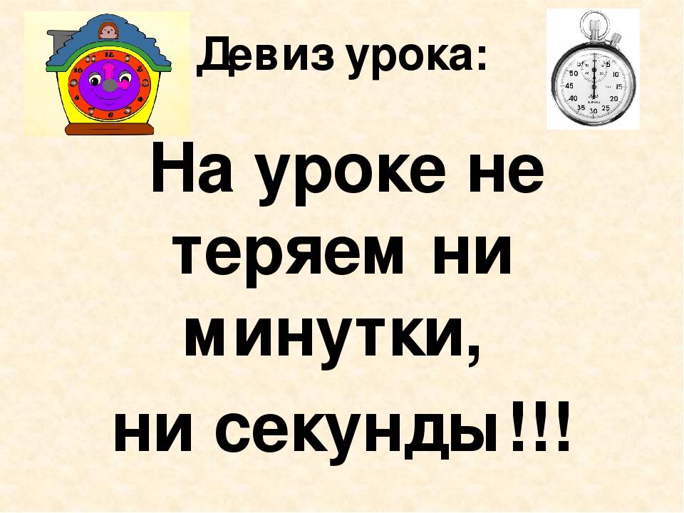 Девиз урока: На уроке не теряем ни минутки, ни секунды!!!