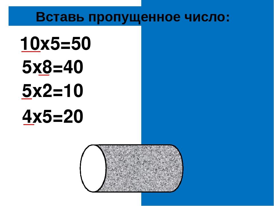 Вставь пропущенное число: 10х5=50 5х8=40 5х2=10 4х5=20