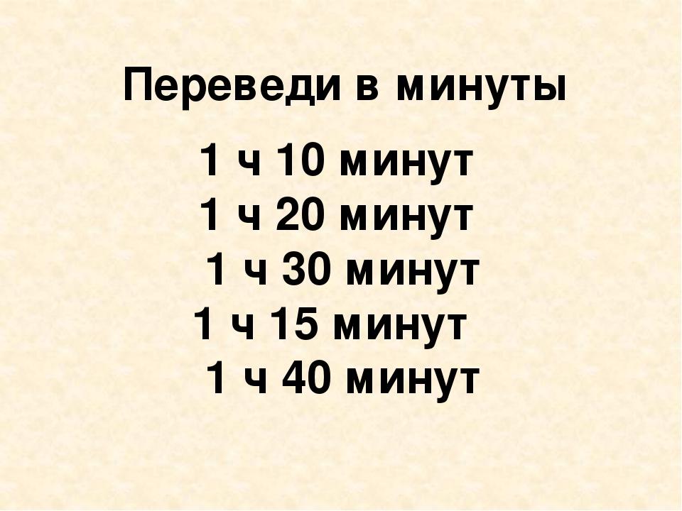 Переведи в минуты 1 ч 10 минут 1 ч 20 минут 1 ч 30 минут 1 ч 15 минут 1 ч 40...